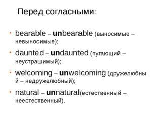 Перед согласными: bearable–unbearable(выносимые – невыносимые); daunted