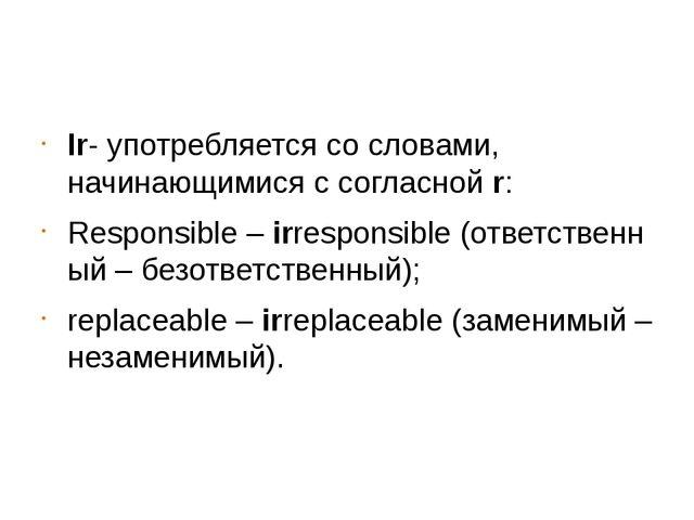 Ir- употребляется со словами, начинающимися с согласнойr: Responsible–irr...