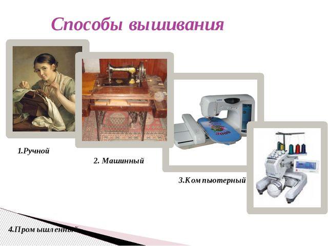 Способы вышивания 1.Ручной 2. Машинный 3.Компьютерный 4.Промышленный