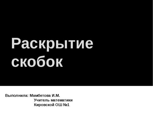 Раскрытие скобок Выполнила: Мамбетова И.М. Учитель математики Кировской ОШ №1