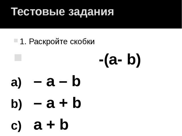 Тестовые задания 1. Раскройте скобки -(а- b) – а – b – а + b а + b а – b.