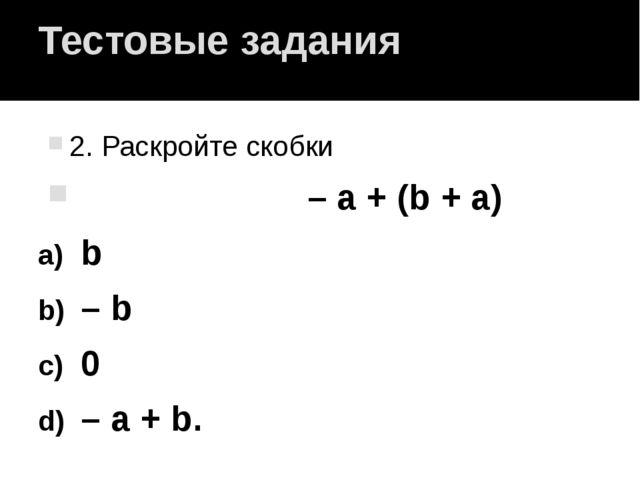 Тестовые задания 2. Раскройте скобки – a + (b + a) b – b 0 – a + b.