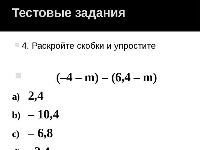 Тестовые задания 4. Раскройте скобки и упростите (–4 – m) – (6,4 – m) 2,4 – 1...