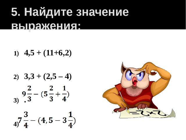 5. Найдите значение выражения: 4,5 + (11+6,2) 3,3 + (2,5 – 4) . .