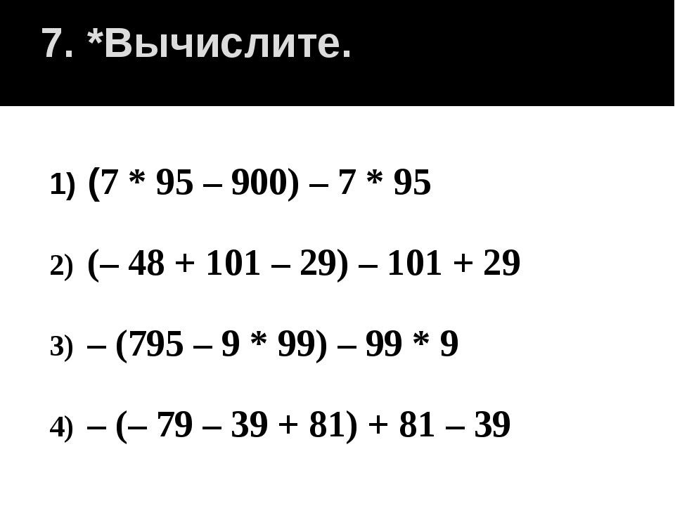 7. *Вычислите. (7 * 95 – 900) – 7 * 95 (– 48 + 101 – 29) – 101 + 29 – (795 –...