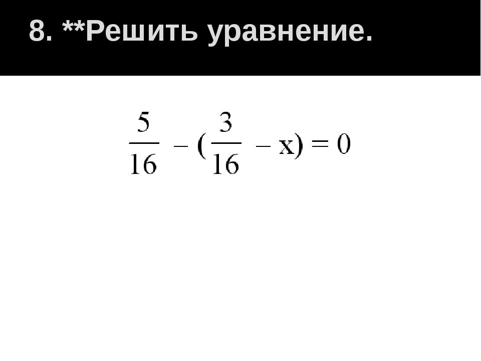 8. **Решить уравнение.