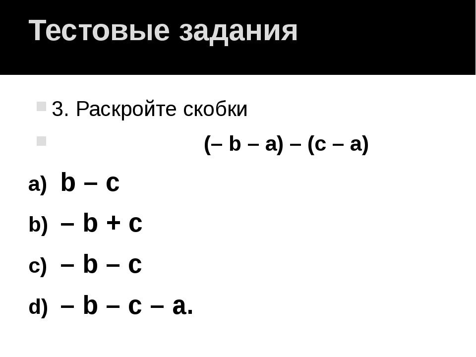 Тестовые задания 3. Раскройте скобки (– b – a) – (c – a) b – c – b + c – b –...