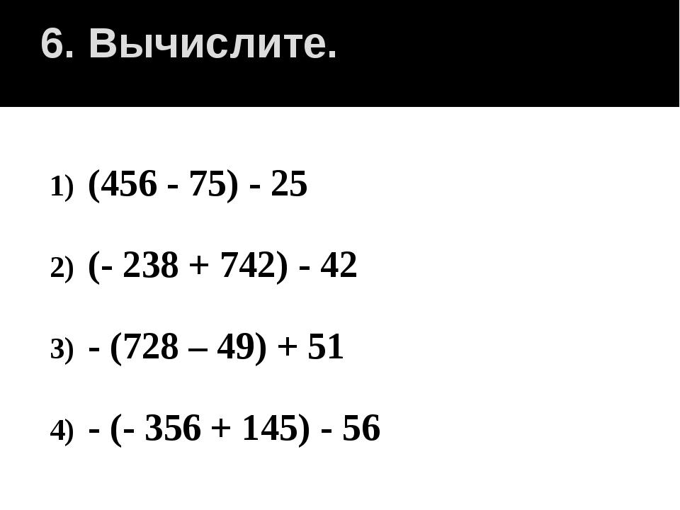 6. Вычислите. (456 - 75) - 25 (- 238 + 742) - 42 - (728 – 49) + 51 - (- 356 +...