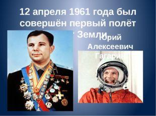 12 апреля 1961 года был совершён первый полёт вокруг Земли. р Юрий Алексеевич