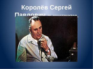 Королёв Сергей Павлович – конструктор, построил ракету