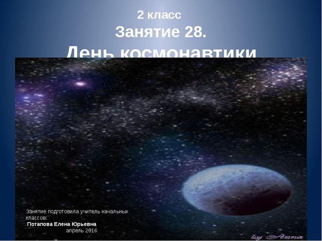 2 класс Занятие 28. День космонавтики Занятие подготовила учитель начальных к...