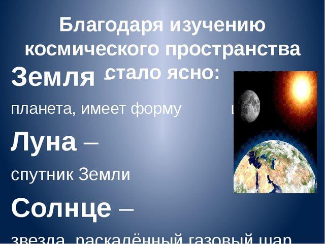 Благодаря изучению космического пространства стало ясно: Земля - планета, име...