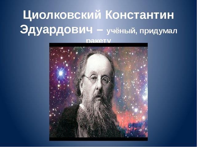 Циолковский Константин Эдуардович – учёный, придумал ракету