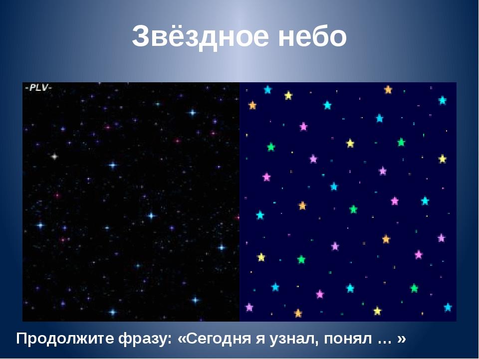 Звёздное небо Продолжите фразу: «Сегодня я узнал, понял … »