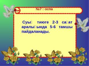№7 қоспа Суық тиюге 2-3 сағат аралығында 5-6 тамшы пайдаланады.