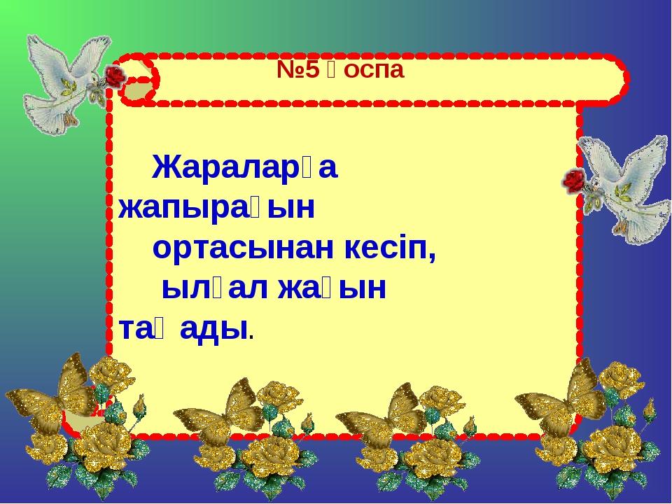 №5 қоспа Жараларға жапырағын ортасынан кесіп, ылғал жағын таңады.