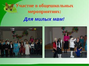 Участие в общешкольных мероприятиях: Для милых мам!