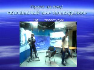 Проект на тему: «ВОЛШЕБНЫЙ МИР ТЕЛЕВИДЕНИЯ» На телестудии