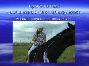 Проект на тему: «ВОЛШЕБНЫЙ МИР ТЕЛЕВИДЕНИЯ» Конные прогулки в детском доме