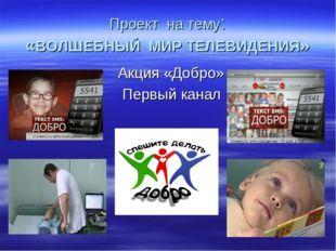Проект на тему: «ВОЛШЕБНЫЙ МИР ТЕЛЕВИДЕНИЯ» Акция «Добро» Первый канал