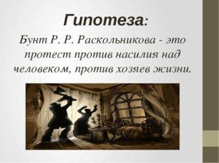 Гипотеза: Бунт Р. Р. Раскольникова - это протест против насилия над человеком