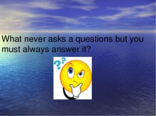 What never asks a questions but you must always answer it?