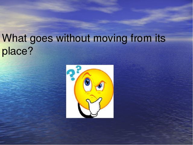 What goes without moving from its place?