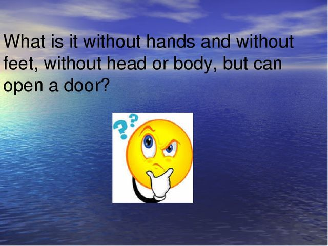 What is it without hands and without feet, without head or body, but can open...