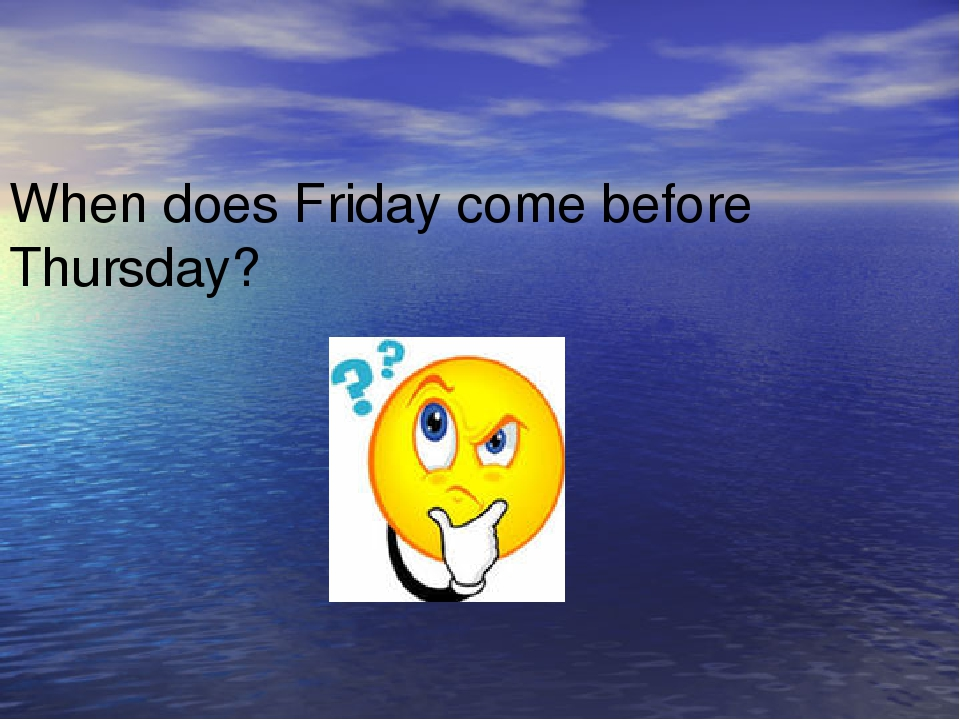 When does Friday come before Thursday?