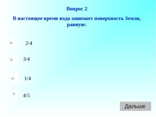 Вопрос 2 В настоящее время вода занимает поверхность Земли, равную: 2/4 3/4 1