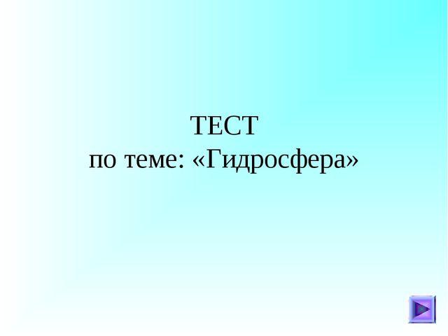 ТЕСТ по теме: «Гидросфера»