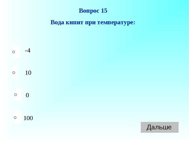100 Вопрос 15 Вода кипит при температуре: 10 0 -4