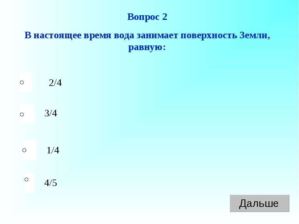 Вопрос 2 В настоящее время вода занимает поверхность Земли, равную: 2/4 3/4 1...