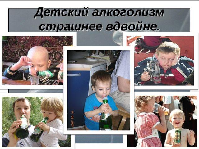 Детский алкоголизм страшнее вдвойне.