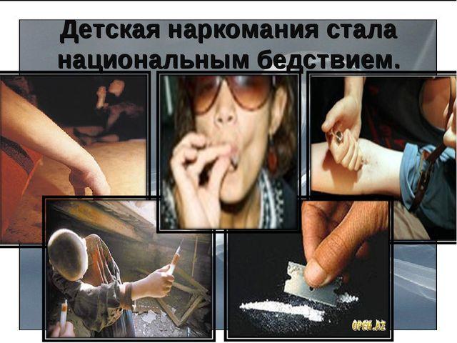 Детская наркомания стала национальным бедствием.