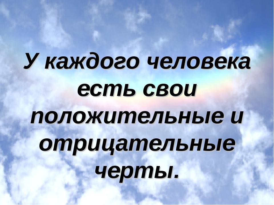 У каждого человека есть свои положительные и отрицательные черты.