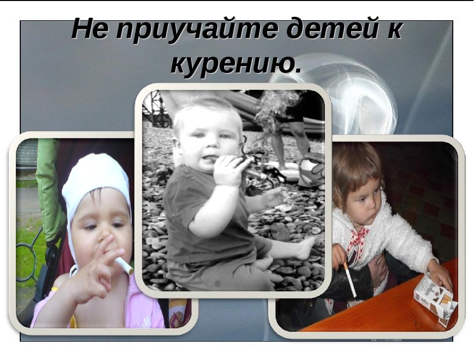 Не приучайте детей к курению.