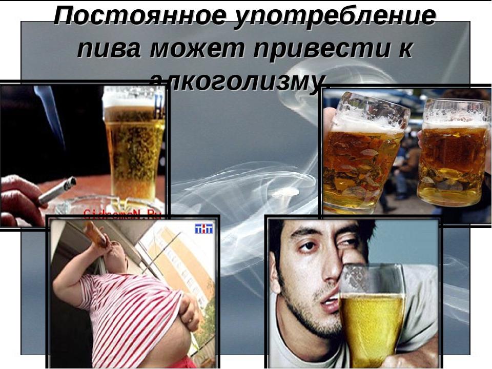 Постоянное употребление пива может привести к алкоголизму.