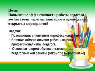 Цели: Повышение эффективности работы педагога-воспитателя через организацию и