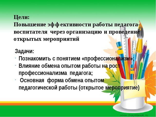 Цели: Повышение эффективности работы педагога-воспитателя через организацию и...