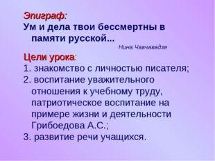Эпиграф: Ум и дела твои бессмертны в памяти русской... Нина Чавчавадзе Цели у