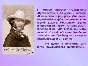В путевых записках А.С.Пушкина «Путешествие в Арзрум…» читаем: «Я переехал че