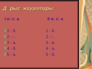 Дұрыс жауаптары I нұсқа II нұсқа 1 - б. 1 - б. 2 - ә. 2 - ә. 3 - а. 3 - а. 4