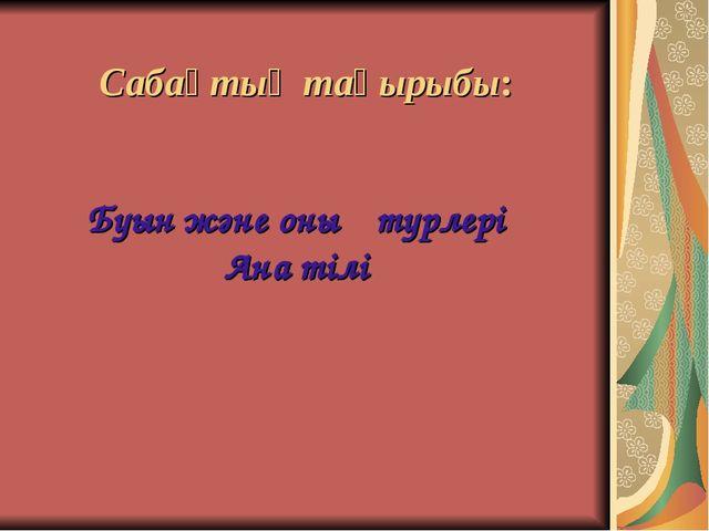 Буын және оның түрлері Ана тілі Сабақтың тақырыбы:
