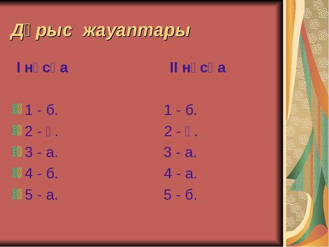 Дұрыс жауаптары I нұсқа II нұсқа 1 - б. 1 - б. 2 - ә. 2 - ә. 3 - а. 3 - а. 4...