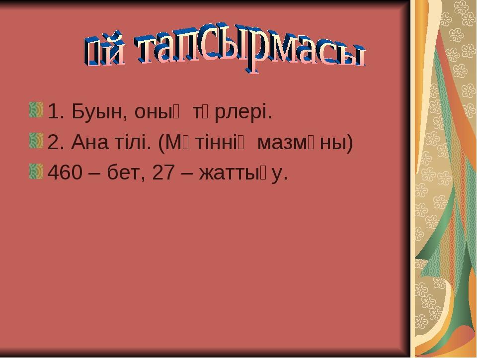 1. Буын, оның түрлері. 2. Ана тілі. (Мәтіннің мазмұны) 460 – бет, 27 – жаттығу.