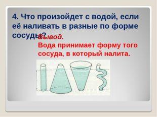 4. Что произойдет с водой, если её наливать в разные по форме сосуды? Вывод.