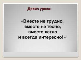 Девиз урока: «Вместе не трудно, вместе не тесно, вместе легко и всегда интере