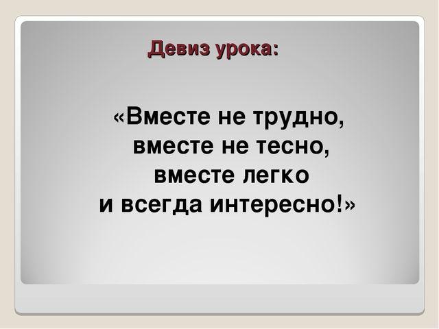 Девиз урока: «Вместе не трудно, вместе не тесно, вместе легко и всегда интере...