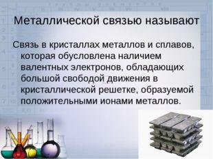 Металлической связью называют Связь в кристаллах металлов и сплавов, которая